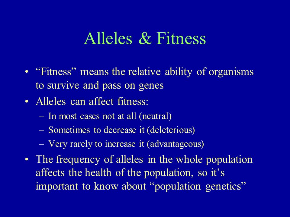 Alleles & Fitness Fitness means the relative ability of organisms to survive and pass on genes. Alleles can affect fitness: