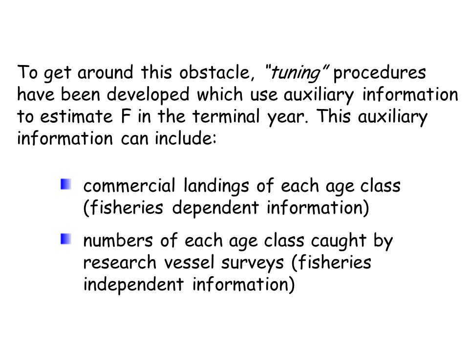 To get around this obstacle, tuning procedures have been developed which use auxiliary information to estimate F in the terminal year. This auxiliary information can include: