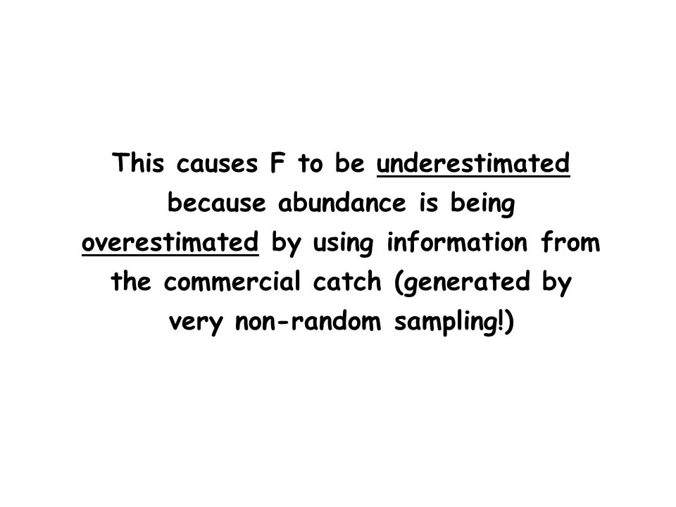 This causes F to be underestimated because abundance is being overestimated by using information from the commercial catch (generated by very non-random sampling!)