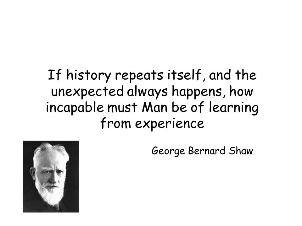 If history repeats itself, and the unexpected always happens, how incapable must Man be of learning from experience