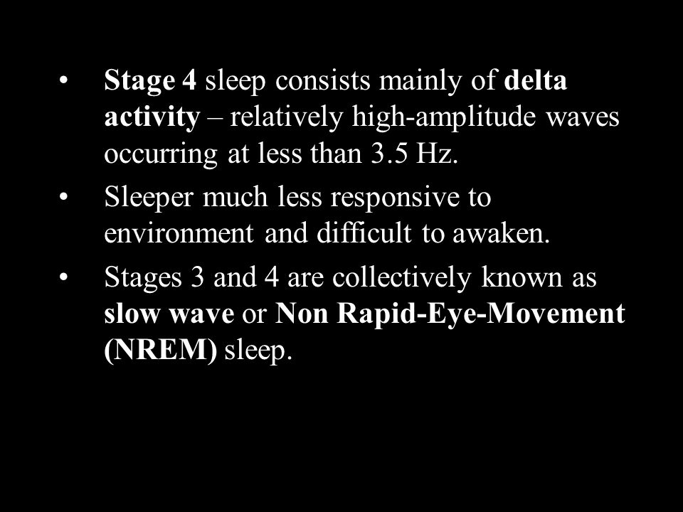 Stage 4 sleep consists mainly of delta activity – relatively high-amplitude waves occurring at less than 3.5 Hz.