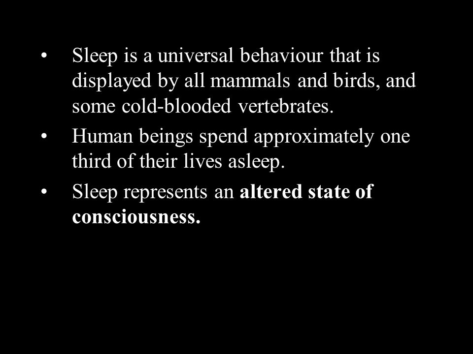 Sleep is a universal behaviour that is displayed by all mammals and birds, and some cold-blooded vertebrates.