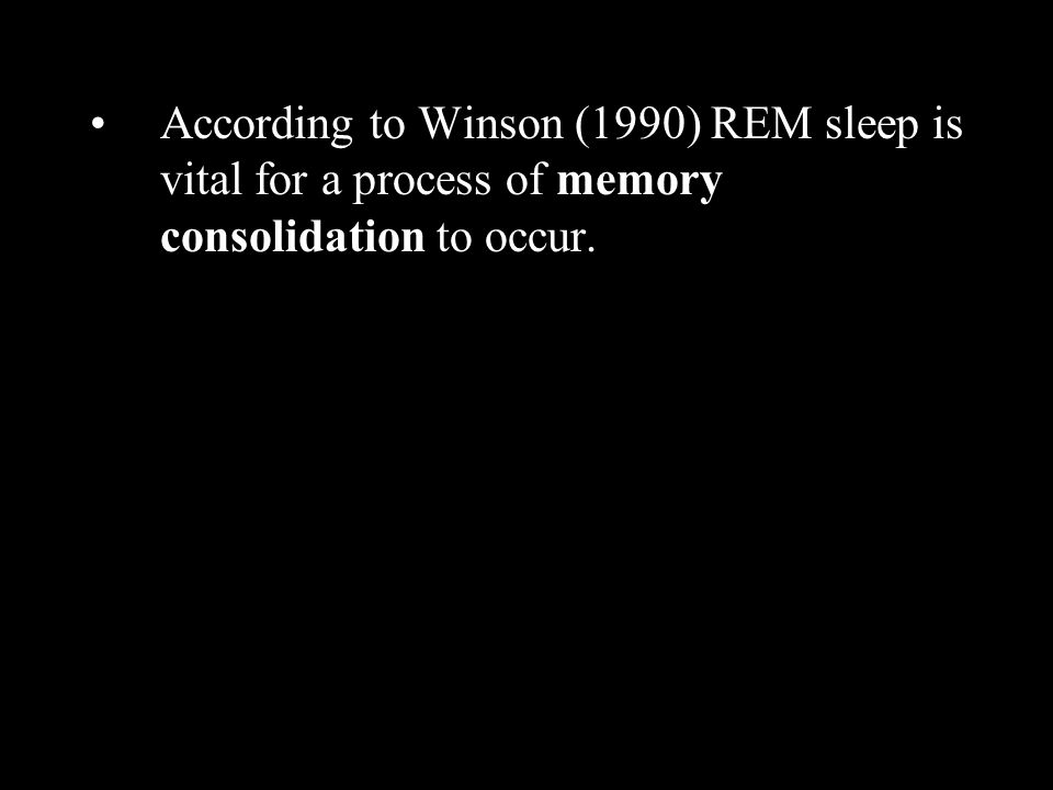 According to Winson (1990) REM sleep is vital for a process of memory consolidation to occur.