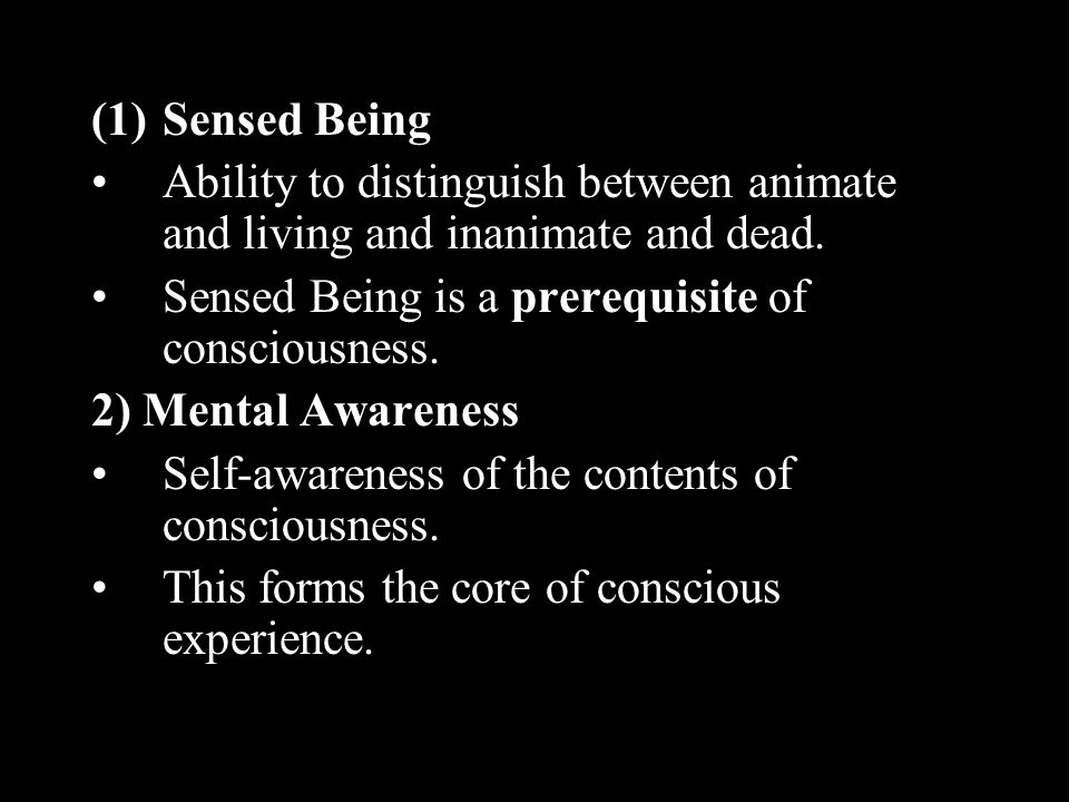 Sensed Being Ability to distinguish between animate and living and inanimate and dead. Sensed Being is a prerequisite of consciousness.