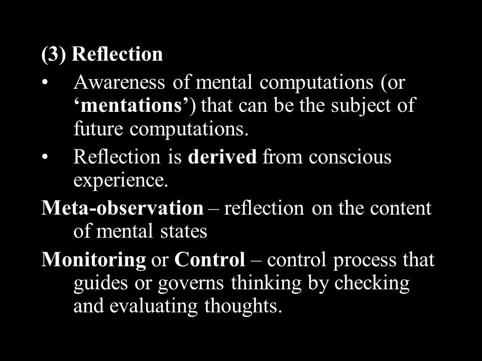 (3) Reflection Awareness of mental computations (or 'mentations') that can be the subject of future computations.