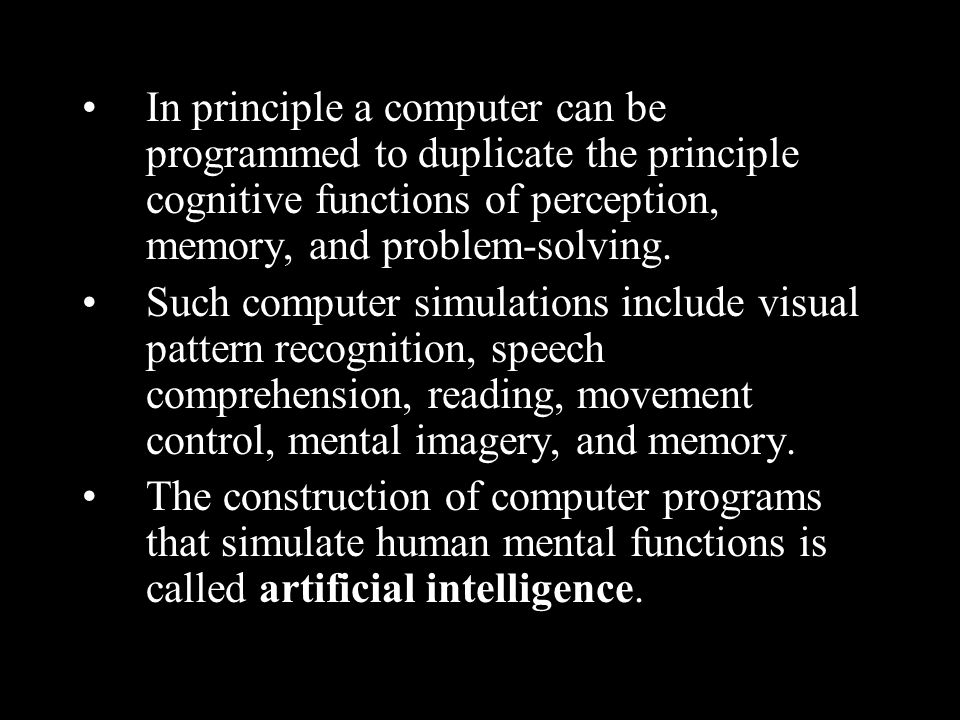 In principle a computer can be programmed to duplicate the principle cognitive functions of perception, memory, and problem-solving.
