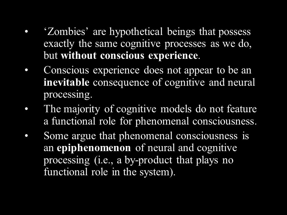 'Zombies' are hypothetical beings that possess exactly the same cognitive processes as we do, but without conscious experience.