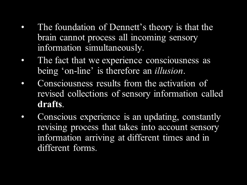 The foundation of Dennett's theory is that the brain cannot process all incoming sensory information simultaneously.