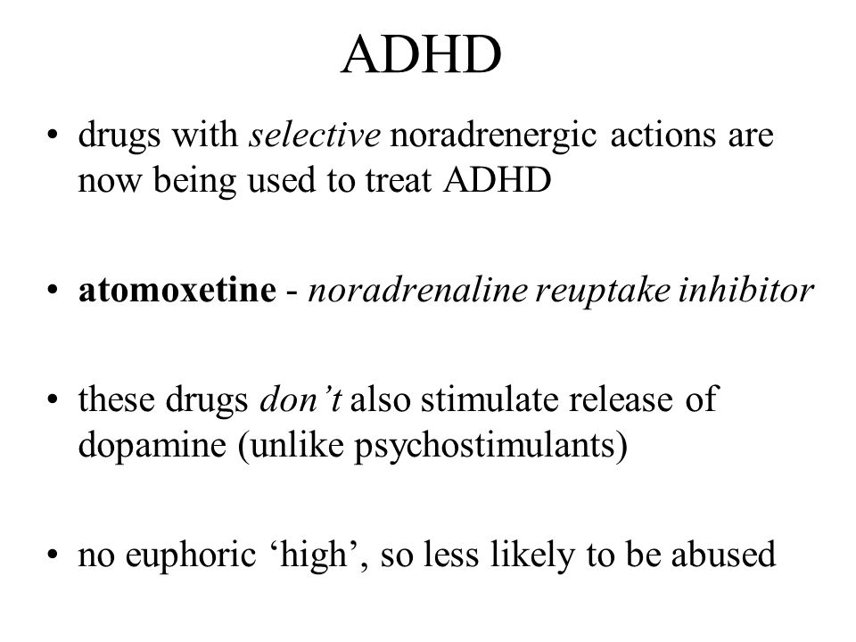 ADHD drugs with selective noradrenergic actions are now being used to treat ADHD. atomoxetine - noradrenaline reuptake inhibitor.
