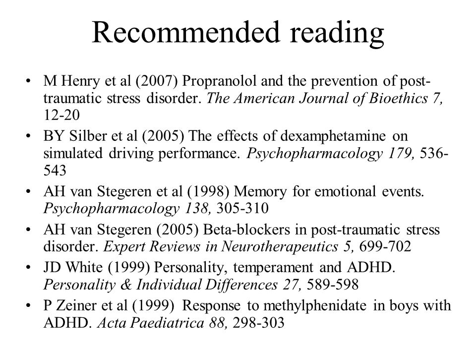 Recommended reading M Henry et al (2007) Propranolol and the prevention of post-traumatic stress disorder. The American Journal of Bioethics 7, 12-20.