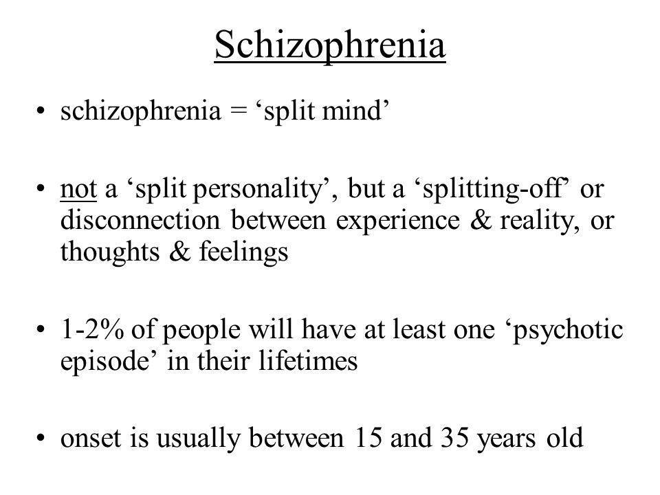 Schizophrenia schizophrenia = 'split mind'