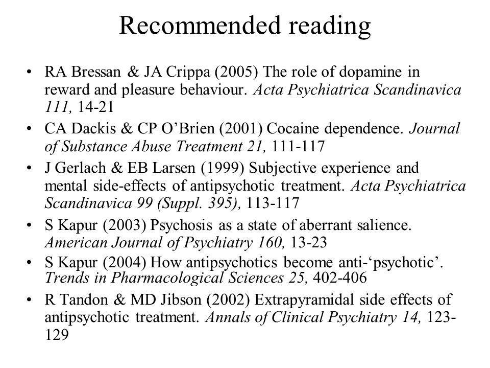 Recommended reading RA Bressan & JA Crippa (2005) The role of dopamine in reward and pleasure behaviour. Acta Psychiatrica Scandinavica 111, 14-21.
