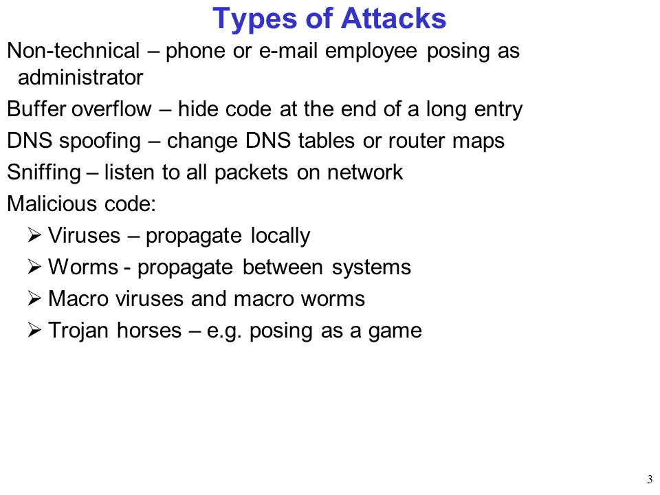 Types of Attacks Non-technical – phone or  employee posing as administrator. Buffer overflow – hide code at the end of a long entry.