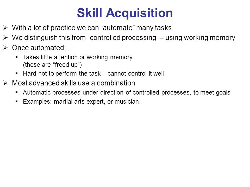 Skill Acquisition With a lot of practice we can automate many tasks