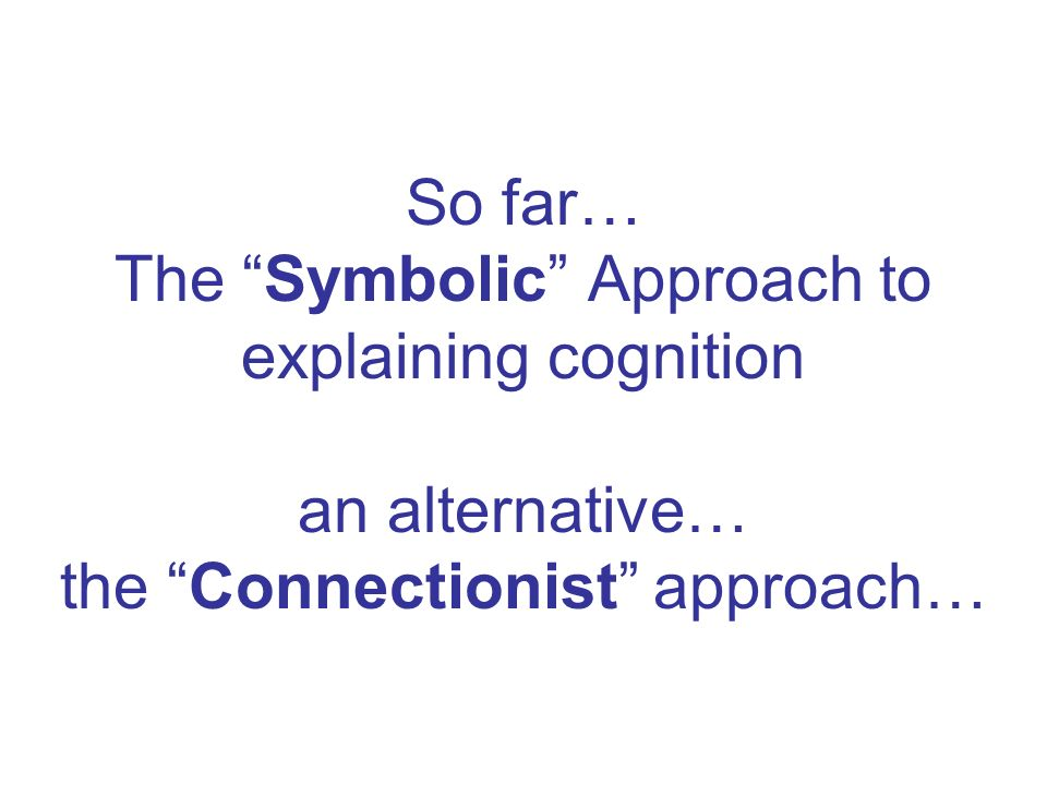 So far… The Symbolic Approach to explaining cognition an alternative… the Connectionist approach…