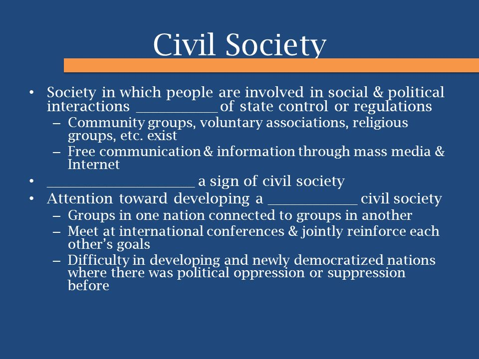 Civil Society Society in which people are involved in social & political interactions ___________ of state control or regulations.
