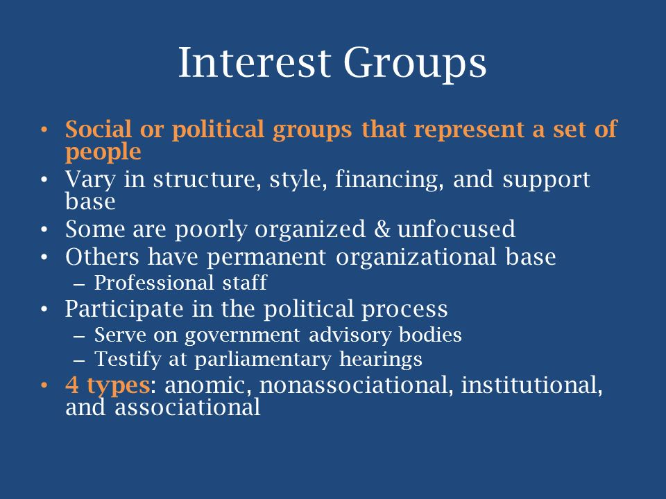 Interest Groups Social or political groups that represent a set of people. Vary in structure, style, financing, and support base.
