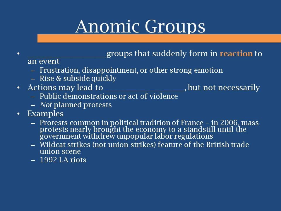 Anomic Groups ____________________groups that suddenly form in reaction to an event. Frustration, disappointment, or other strong emotion.