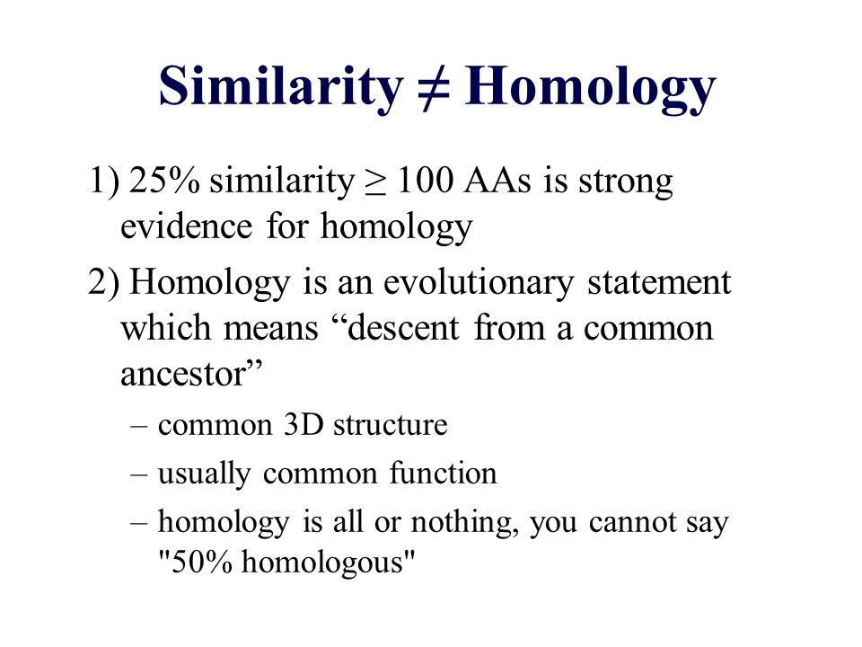 Similarity ≠ Homology 1) 25% similarity ≥ 100 AAs is strong evidence for homology.