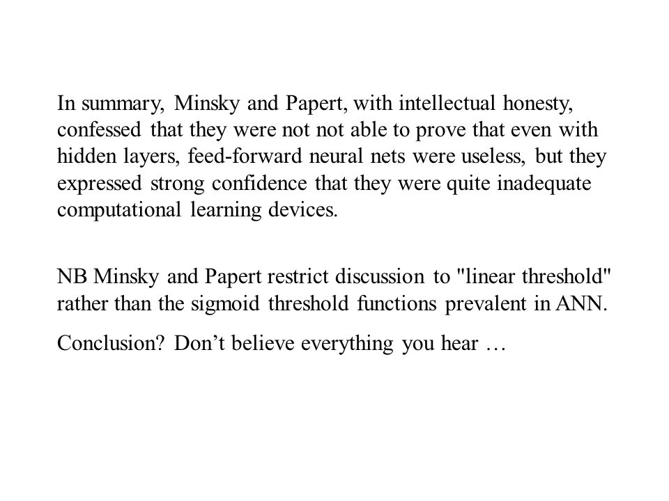 In summary, Minsky and Papert, with intellectual honesty, confessed that they were not not able to prove that even with hidden layers, feed-forward neural nets were useless, but they expressed strong confidence that they were quite inadequate computational learning devices.