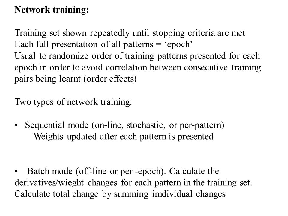 Network training: Training set shown repeatedly until stopping criteria are met. Each full presentation of all patterns = 'epoch'