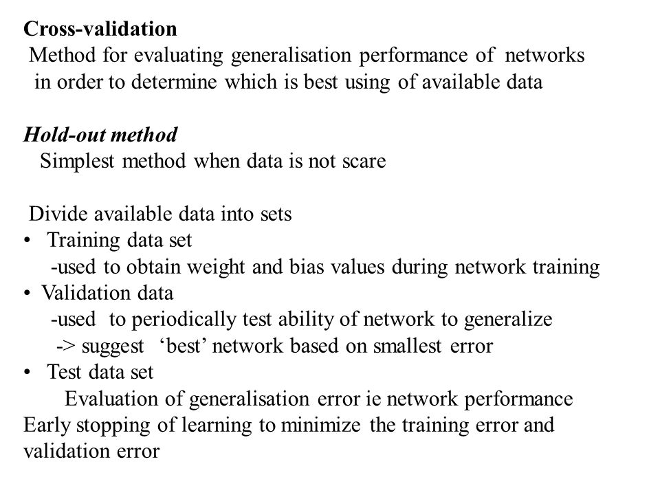 Cross-validation Method for evaluating generalisation performance of networks. in order to determine which is best using of available data.