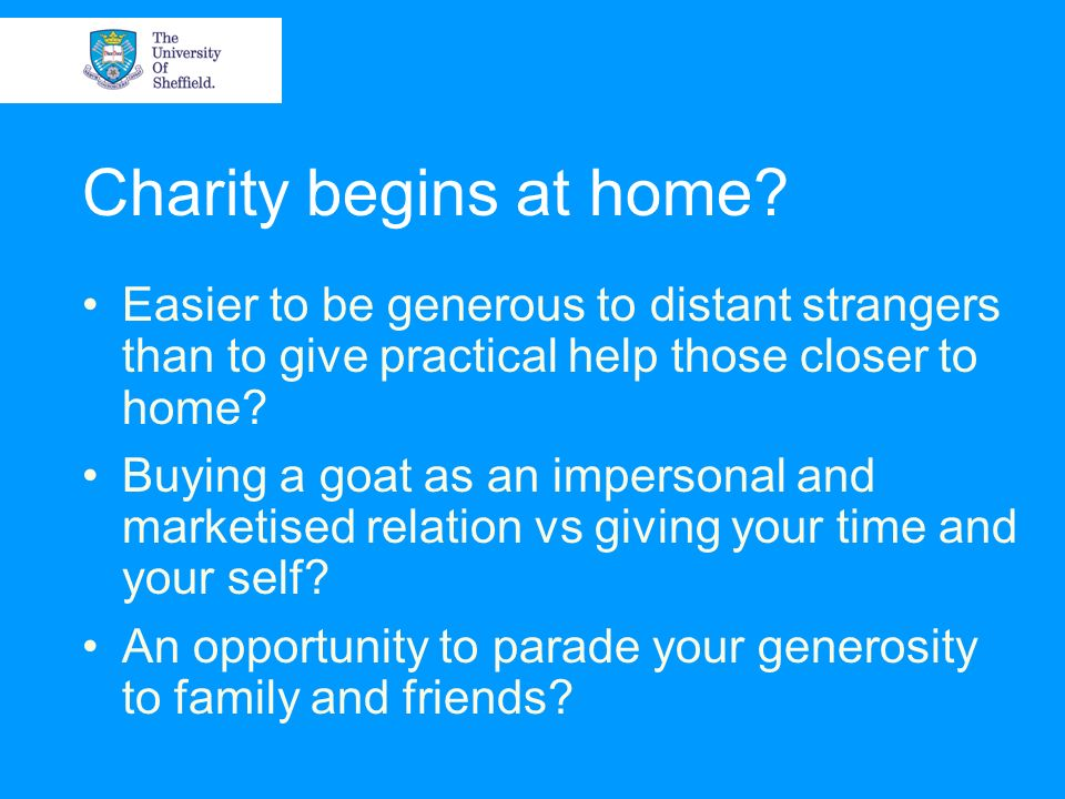 Charity begins at home Easier to be generous to distant strangers than to give practical help those closer to home