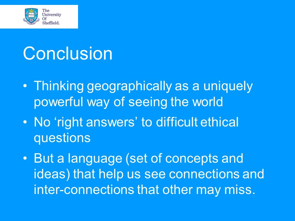 Conclusion Thinking geographically as a uniquely powerful way of seeing the world. No 'right answers' to difficult ethical questions.