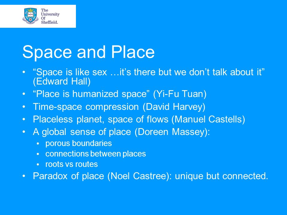 Space and Place Space is like sex …it's there but we don't talk about it (Edward Hall) Place is humanized space (Yi-Fu Tuan)