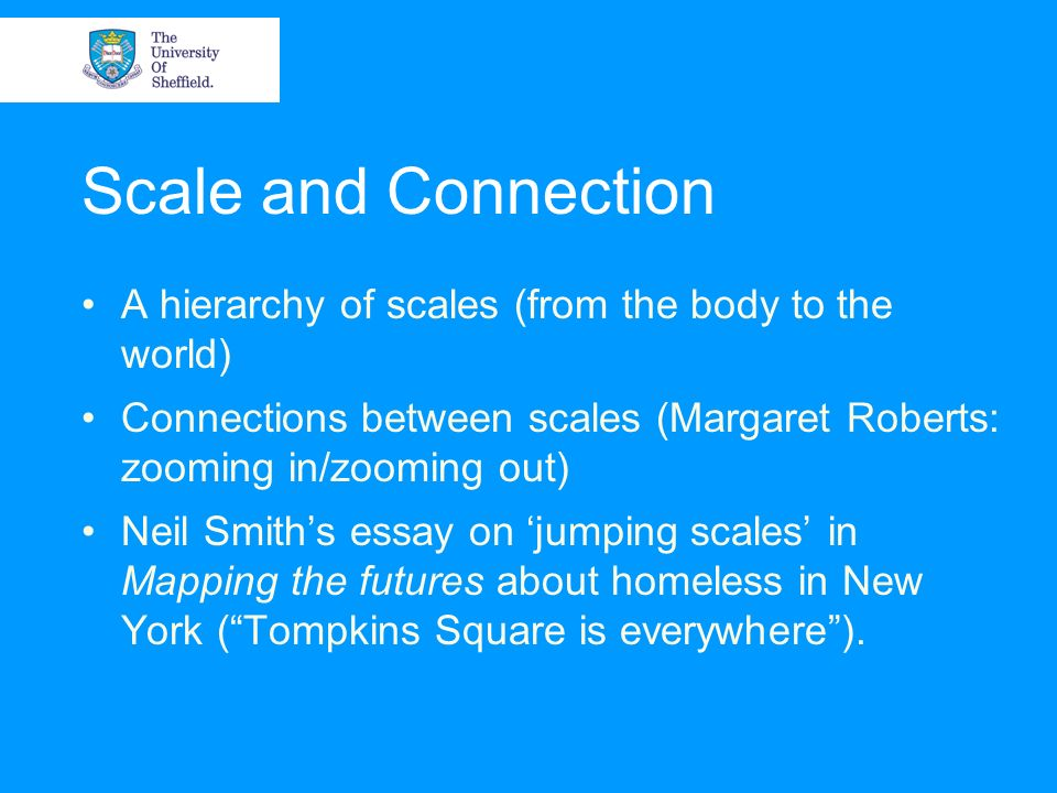 Scale and Connection A hierarchy of scales (from the body to the world) Connections between scales (Margaret Roberts: zooming in/zooming out)