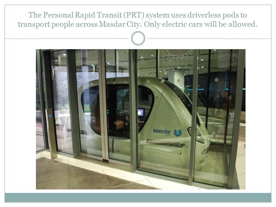 The Personal Rapid Transit (PRT) system uses driverless pods to transport people across Masdar City.