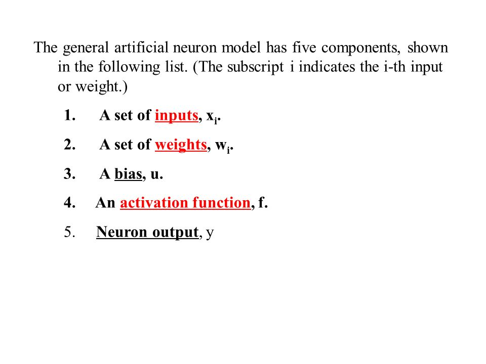 The general artificial neuron model has five components, shown in the following list. (The subscript i indicates the i-th input or weight.)