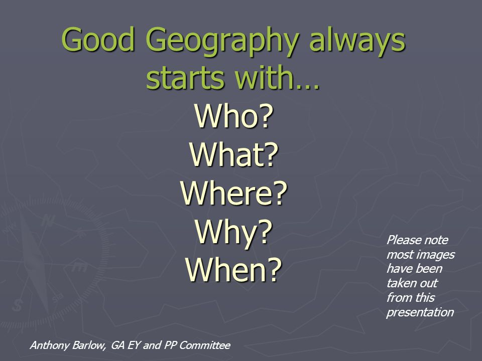 Good Geography always starts with… Who What Where Why When