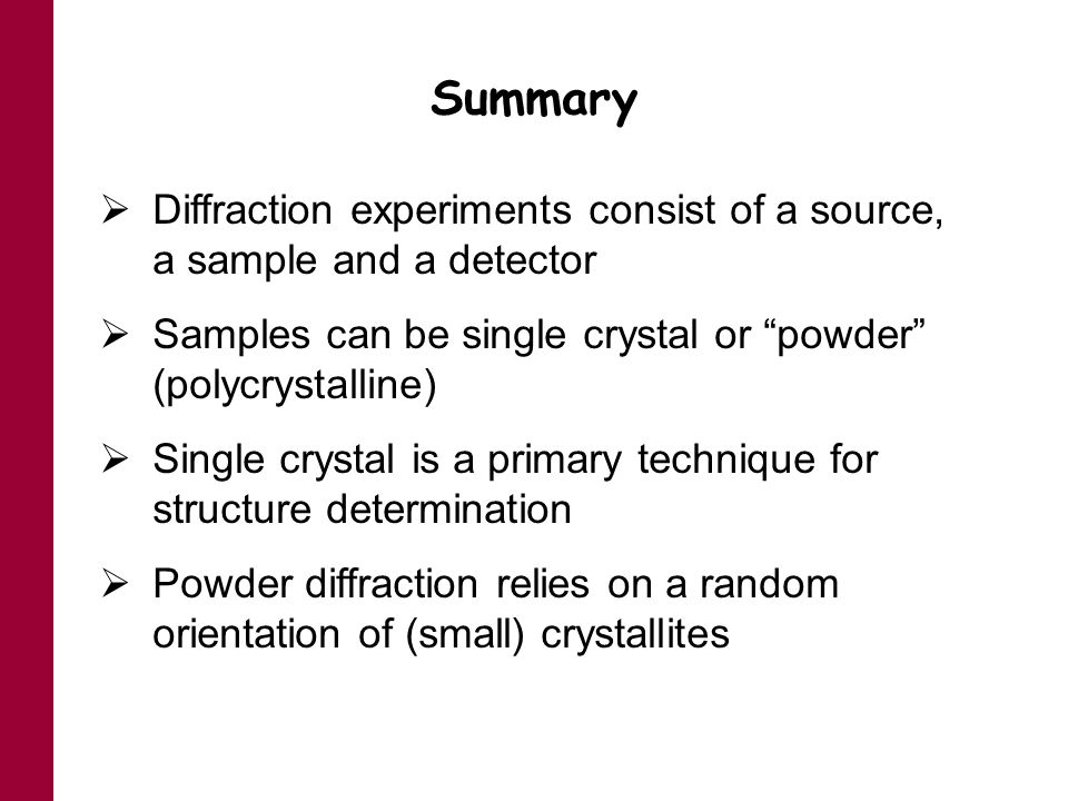 Summary Diffraction experiments consist of a source, a sample and a detector. Samples can be single crystal or powder (polycrystalline)