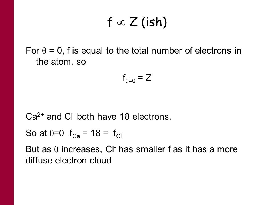 f  Z (ish) For  = 0, f is equal to the total number of electrons in the atom, so. f=0 = Z. Ca2+ and Cl- both have 18 electrons.