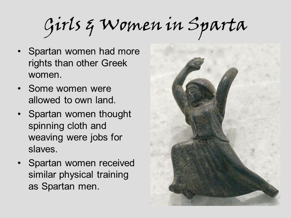 Girls & Women in Sparta Spartan women had more rights than other Greek women. Some women were allowed to own land.