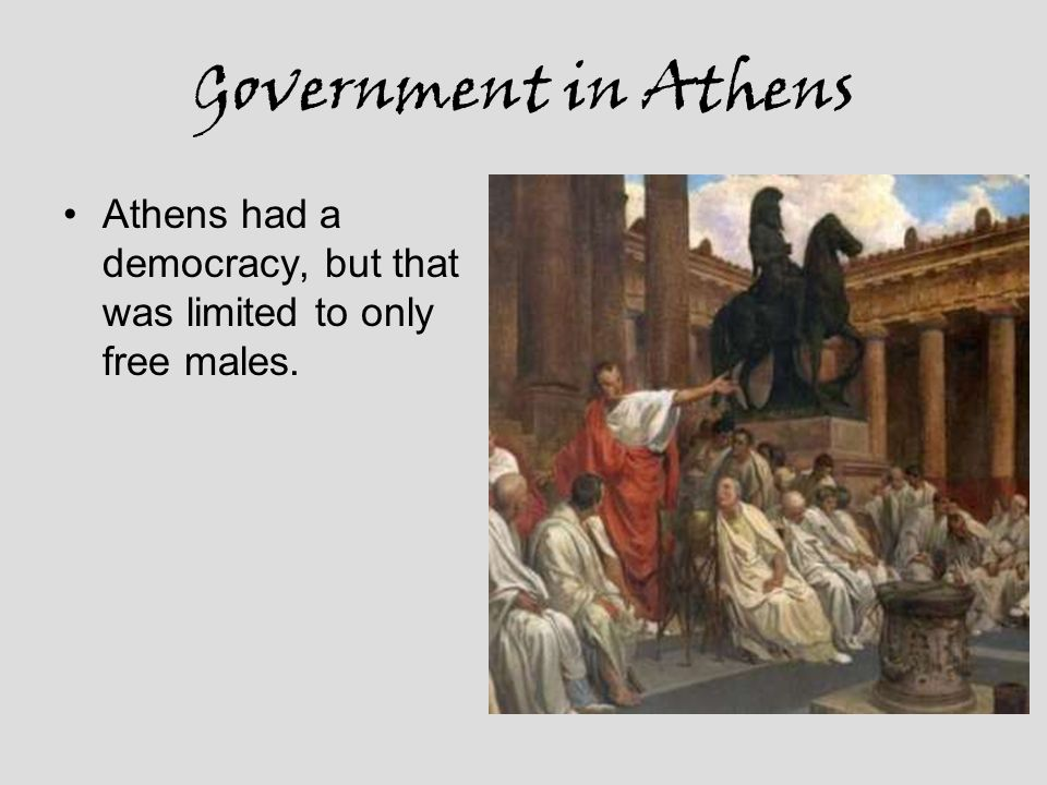 Government in Athens Athens had a democracy, but that was limited to only free males.