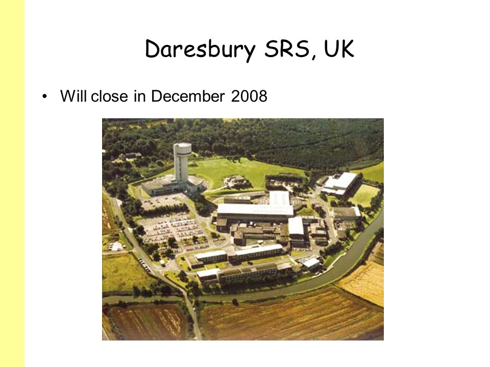 Daresbury SRS, UK Will close in December 2008