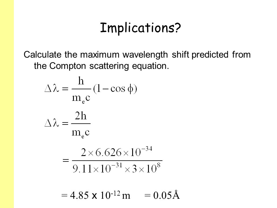Implications Calculate the maximum wavelength shift predicted from the Compton scattering equation.