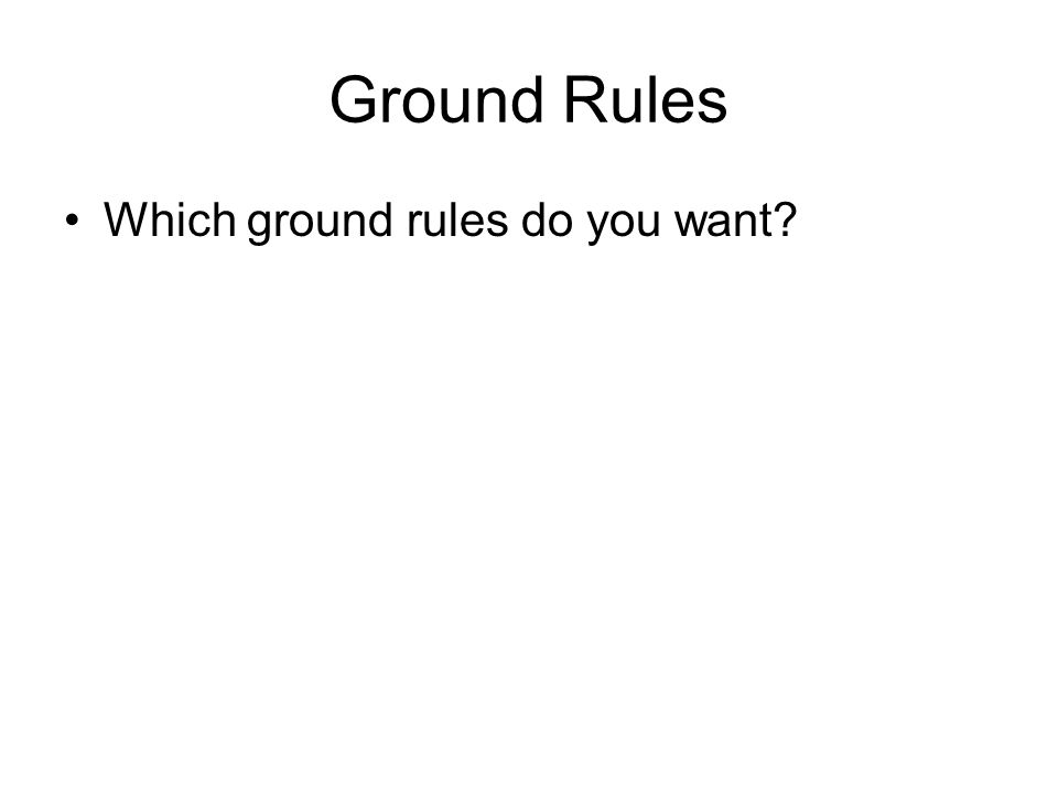 Ground Rules Which ground rules do you want