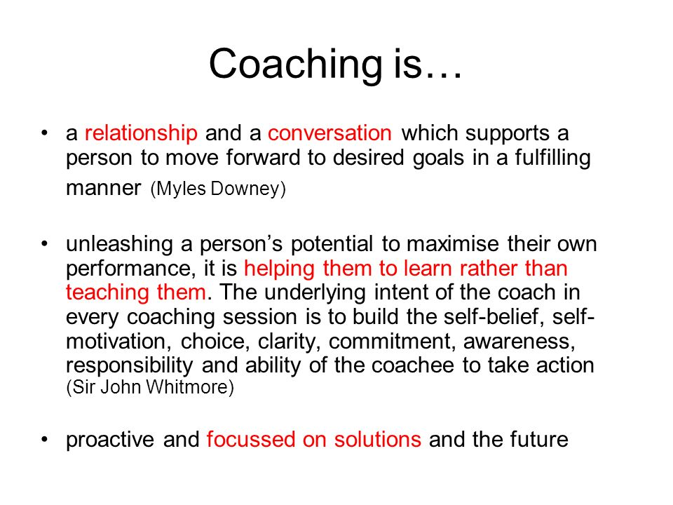Coaching is… a relationship and a conversation which supports a person to move forward to desired goals in a fulfilling manner (Myles Downey)