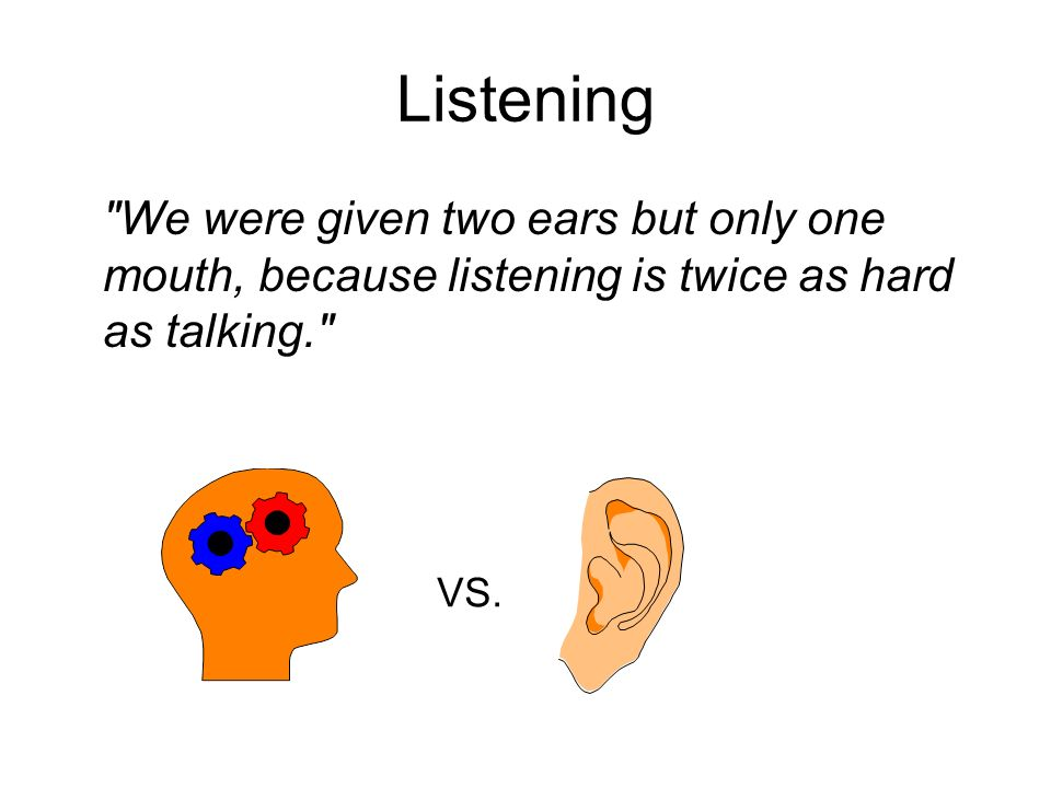 Listening We were given two ears but only one mouth, because listening is twice as hard as talking.