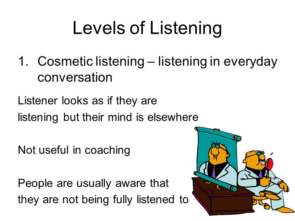 Levels of Listening 1. Cosmetic listening – listening in everyday conversation. Listener looks as if they are.