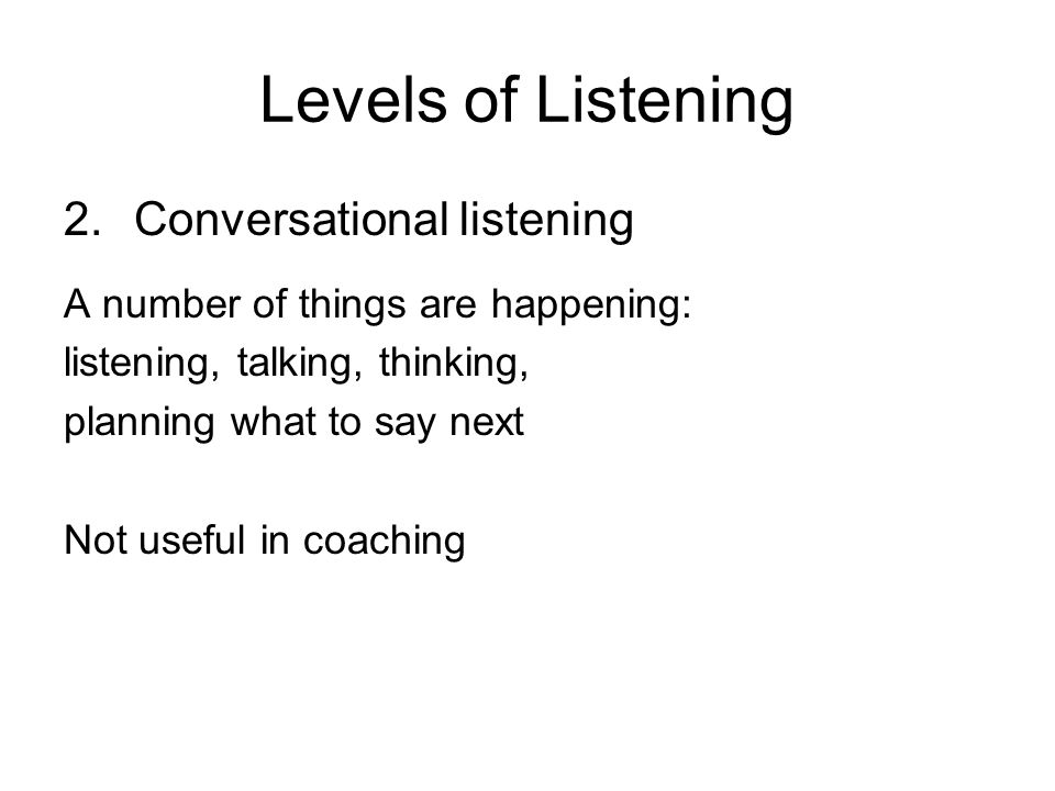 Levels of Listening Conversational listening
