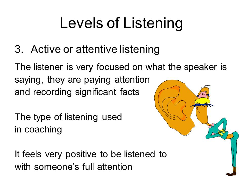 Levels of Listening Active or attentive listening