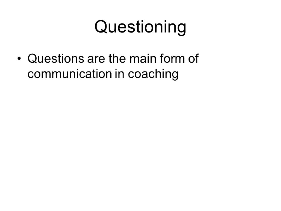 Questioning Questions are the main form of communication in coaching