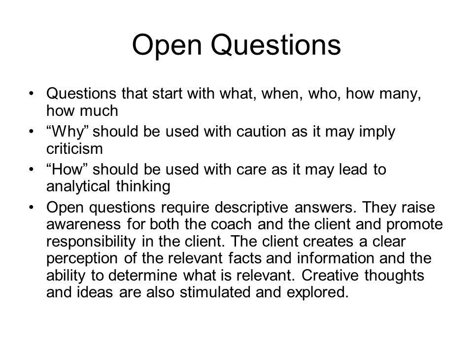 Open Questions Questions that start with what, when, who, how many, how much. Why should be used with caution as it may imply criticism.