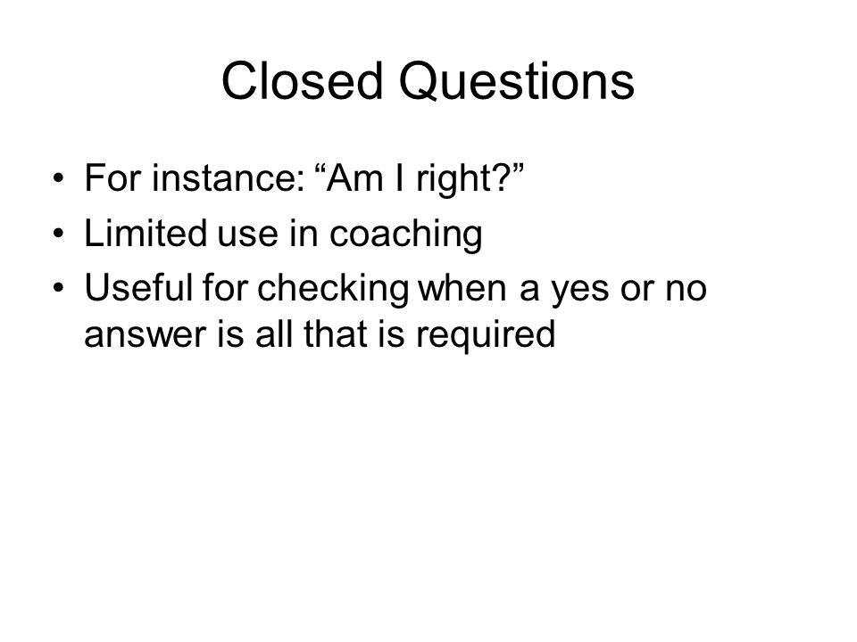 Closed Questions For instance: Am I right Limited use in coaching