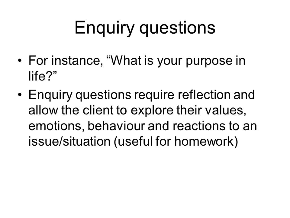 Enquiry questions For instance, What is your purpose in life