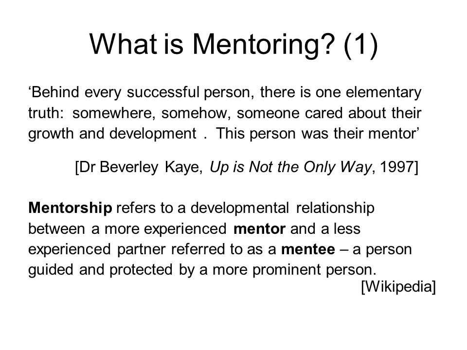 What is Mentoring (1) 'Behind every successful person, there is one elementary. truth: somewhere, somehow, someone cared about their.